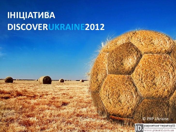 ІНІЦІАТИВА DISCOVERUKRAINE2012                           © PRP Ukraine