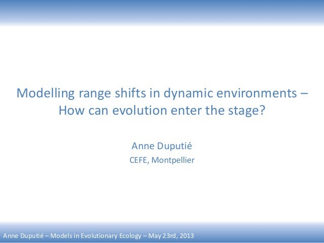 Anne Duputié – Models in Evolutionary Ecology – May 23rd, 2013 Modelling range shifts in dynamic environments – How can ev...