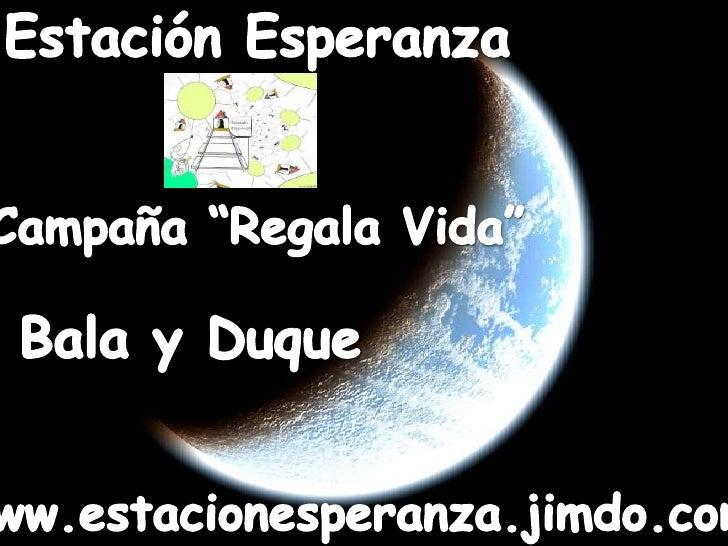 """Estación Esperanza<br />Campaña """"Regala Vida""""<br />Bala y Duque<br />www.estacionesperanza.jimdo.com<br />"""