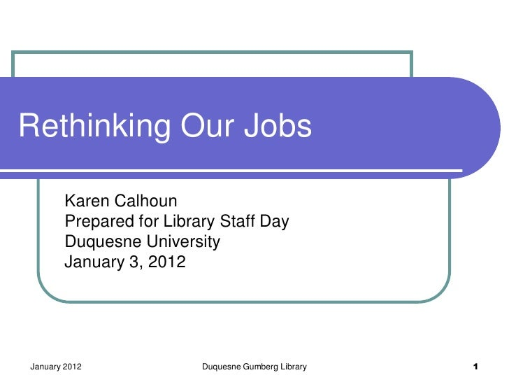 Rethinking Our Jobs       Karen Calhoun       Prepared for Library Staff Day       Duquesne University       January 3, 20...