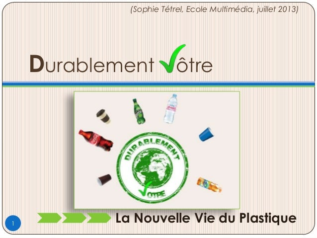 Durablement ôtre La Nouvelle Vie du Plastique (Sophie Tétrel, Ecole Multimédia, juillet 2013) 1