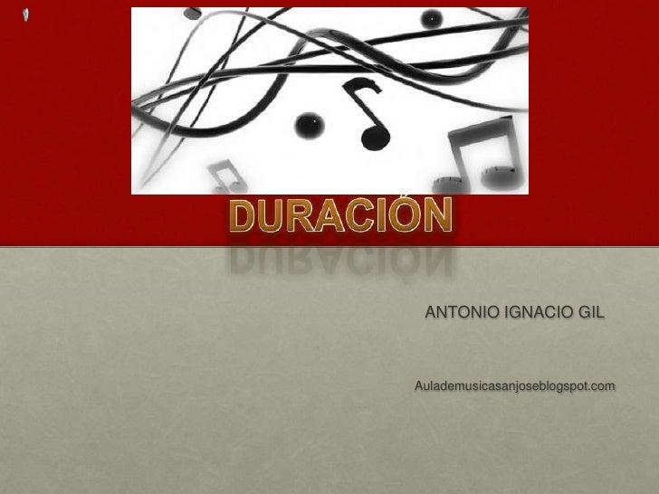 DURACIÓN<br />ANTONIO IGNACIO GIL<br />Aulademusicasanjoseblogspot.com<br />