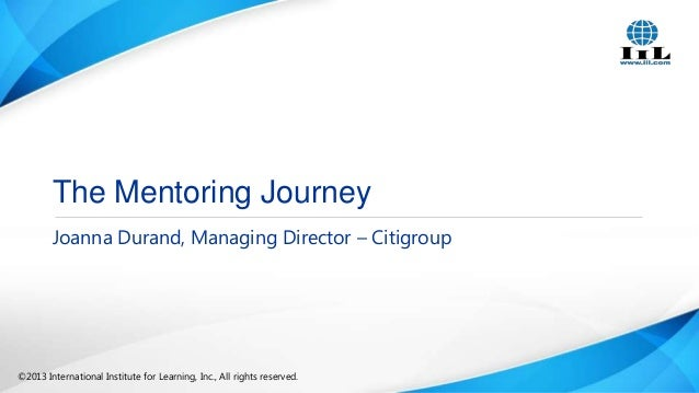 The Mentoring Journey Joanna Durand, Managing Director – Citigroup  ©2013 International Institute for Learning, Inc., All ...