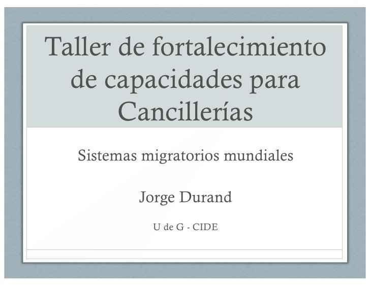 Taller de fortalecimiento  de capacidades para       Cancillerías  Sistemas migratorios mundiales          Jorge Durand   ...