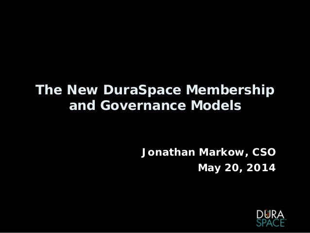 The New DuraSpace Membership and Governance Models Jonathan Markow, CSO May 20, 2014