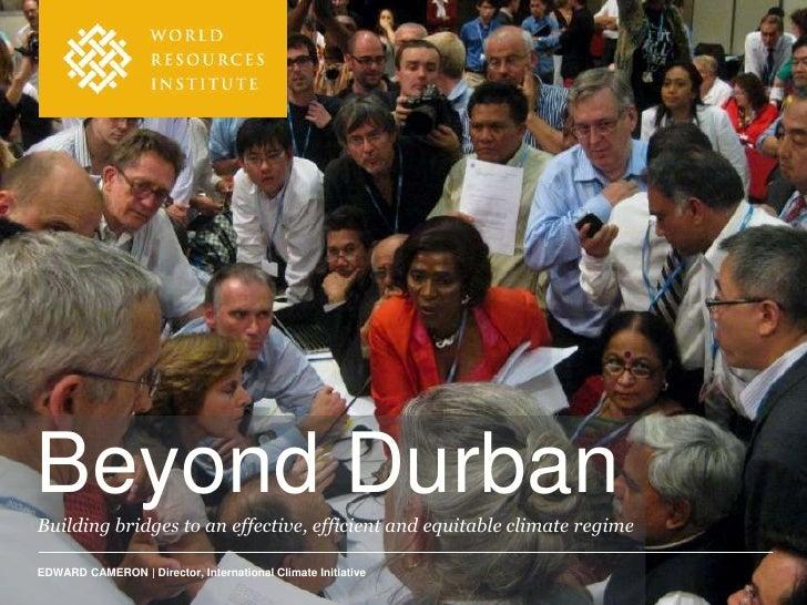Beyond DurbanBuilding bridges to an effective, efficient and equitable climate regimeEDWARD CAMERON | Director, Internatio...