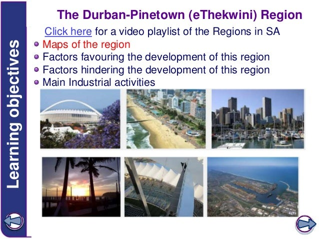 Learning objectives  The Durban-Pinetown (eThekwini) Region Click here for a video playlist of the Regions in SA Maps of t...