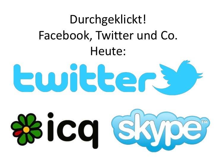 Durchgeklickt!Facebook, Twitter und Co.Heute:<br />