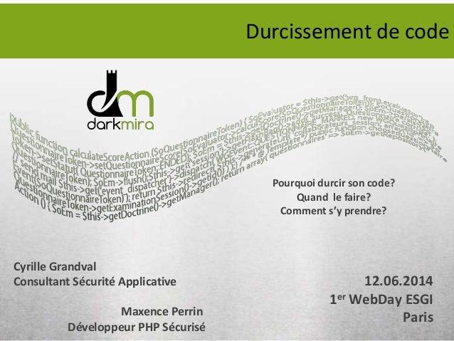 Pourquoi durcir son code? Quand le faire? Comment s'y prendre? 12.06.2014 1er WebDay ESGI Paris Cyrille Grandval Consultan...