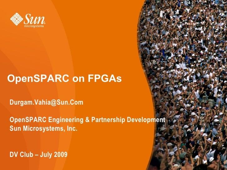 OpenSPARC on FPGAs  Durgam.Vahia@Sun.Com  OpenSPARC Engineering & Partnership Development Sun Microsystems, Inc.   DV Club...
