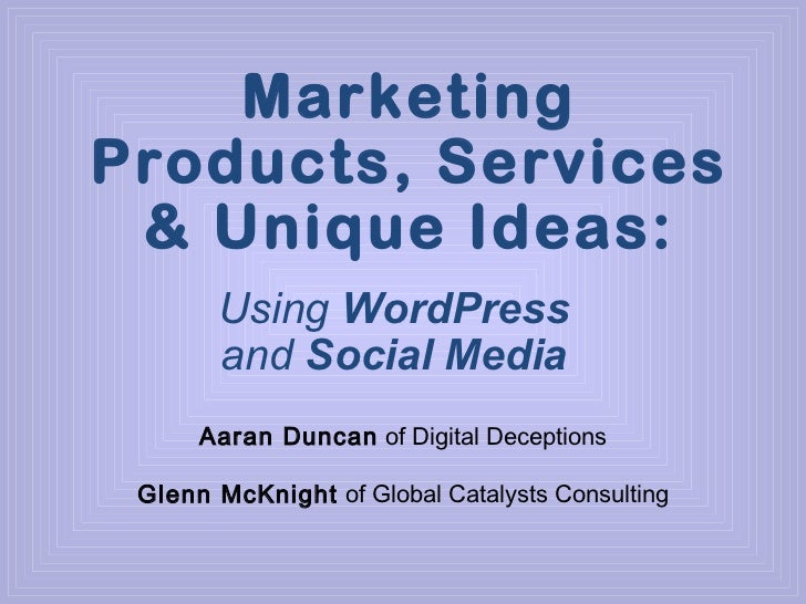 Marketing Products, Services & Unique Ideas: Using  WordPress  and  Social Media Aaran Duncan  of Digital Deceptions Glenn...