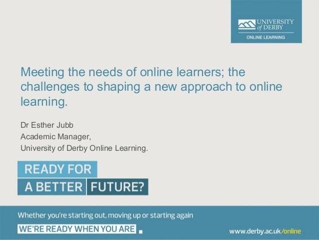 Meeting the needs of online learners; thechallenges to shaping a new approach to onlinelearning.Dr Esther JubbAcademic Man...