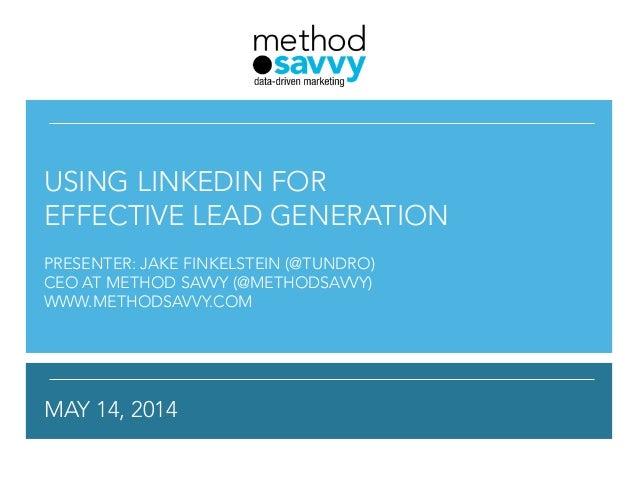 ! ! !  ! ! USING LINKEDIN FOR EFFECTIVE LEAD GENERATION ! PRESENTER: JAKE FINKELSTEIN (@TUNDRO) CEO AT METHOD SAVVY (@MET...