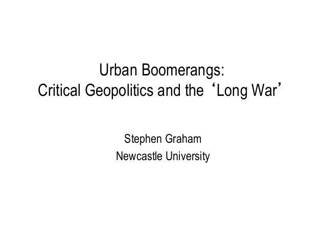 Urban Boomerangs: Critical Geopolitics and the 'Long War' Stephen Graham Newcastle University