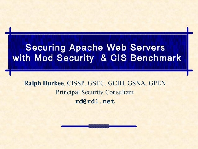 Securing Apache Web Serverswith Mod Security & CIS BenchmarkRalph Durkee, CISSP, GSEC, GCIH, GSNA, GPENPrincipal Security ...