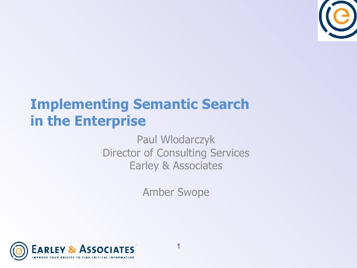Implementing Semantic Search  in the Enterprise Paul Wlodarczyk Director of Consulting Services Earley & Associates Amber ...