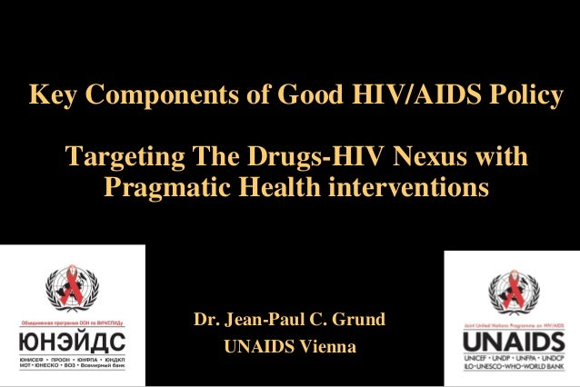Key Components of Good HIV/AIDS Policy Targeting The Drugs-HIV Nexus with Pragmatic Health interventions  Dr. Jean-Paul C....