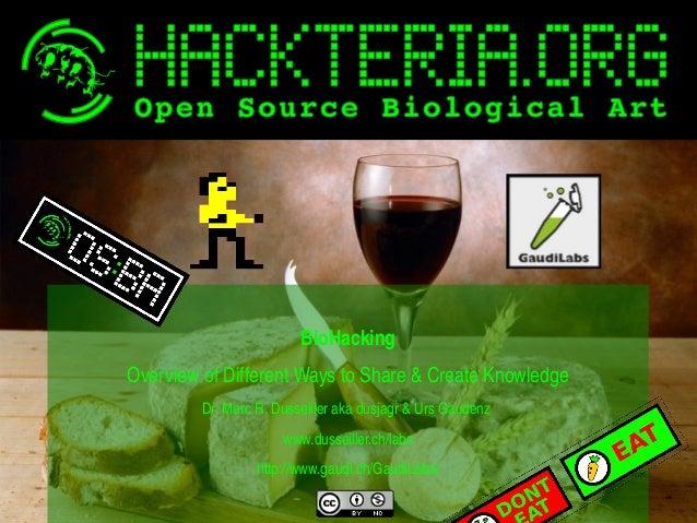 BioHacking OverviewofDifferentWaystoShare&CreateKnowledge Dr.MarcR.Dusseillerakadusjagr&UrsGaudenz ww...