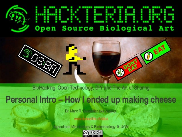 BioHacking, Open Technology, DIY and The Art of Sharing  Personal Intro – How I ended up making cheese Dr. Marc R. Dusseil...