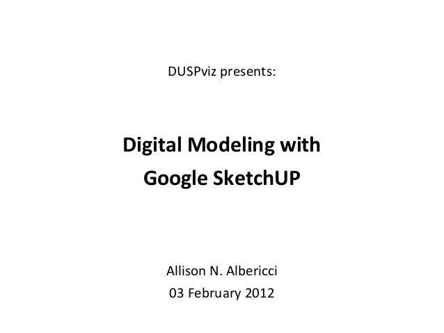 DUSPvis Google SketchUp 03 February 2012 | 1 DUSPviz presents: Digital Modeling with Google SketchUP Allison N. Albericci ...