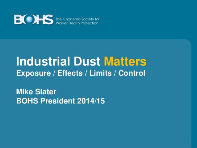 Industrial Dust Matters Exposure / Effects / Limits / Control Mike Slater BOHS President 2014/15