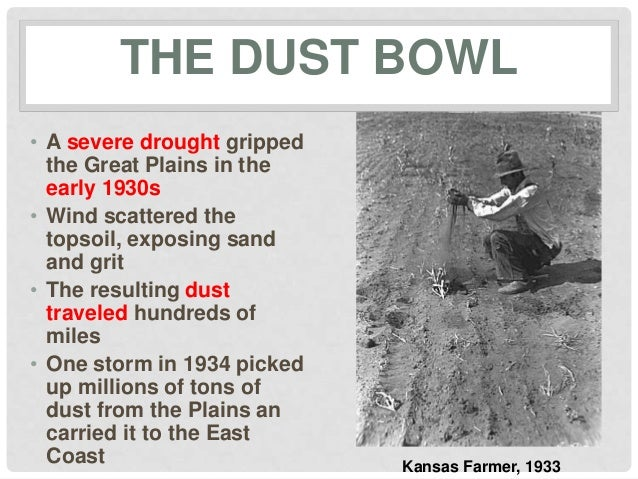 THE DUST BOWL• A severe drought grippedthe Great Plains in theearly 1930s• Wind scattered thetopsoil, exposing sandand gri...