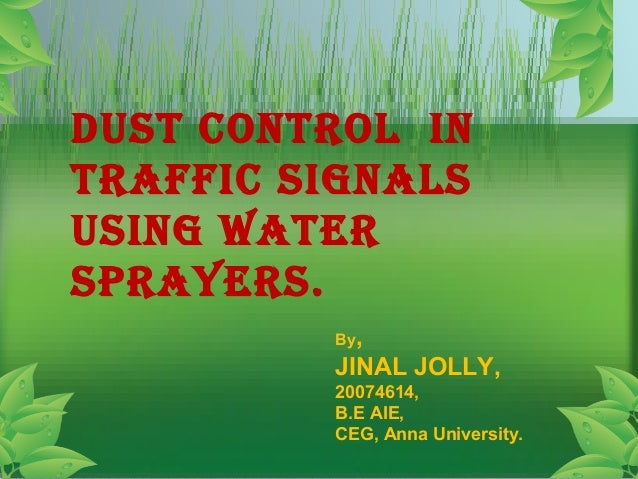 Dust control in trAFFic siGnAls usinG wAter sprAyers. By, JINAL JOLLY, 20074614, B.E AIE, CEG, Anna University.