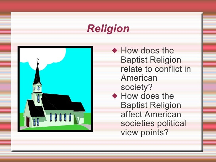 Religion <ul><li>How does the Baptist Religion relate to conflict in American  society? </li></ul><ul><li>How does the Bap...
