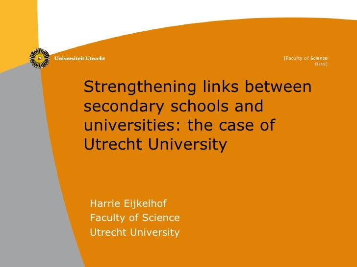 Strengthening links between secondary schools and universities: the case of Utrecht University Harrie Eijkelhof Faculty of...