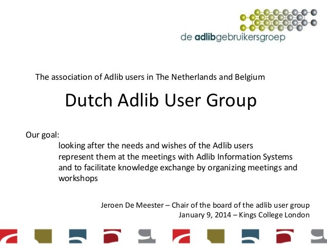 The association of Adlib users in The Netherlands and Belgium  Dutch Adlib User Group Our goal: looking after the needs an...