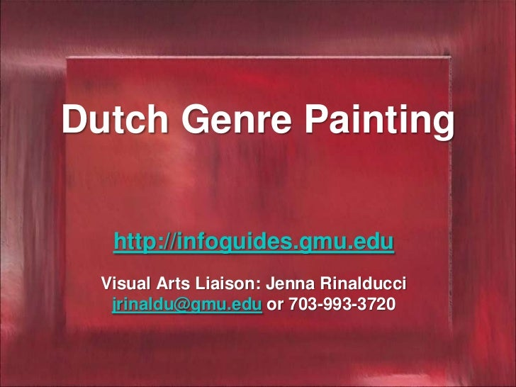 Dutch Genre Painting   http://infoguides.gmu.edu  Visual Arts Liaison: Jenna Rinalducci   jrinaldu@gmu.edu or 703-993-3720