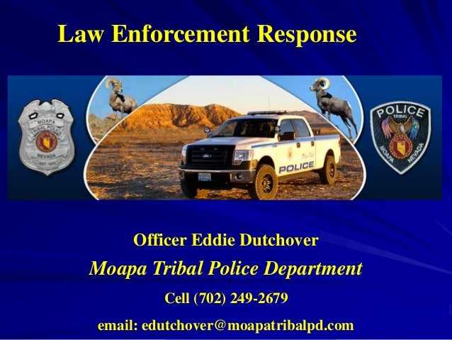 Law Enforcement Response       Officer Eddie Dutchover  Moapa Tribal Police Department            Cell (702) 249-2679   em...