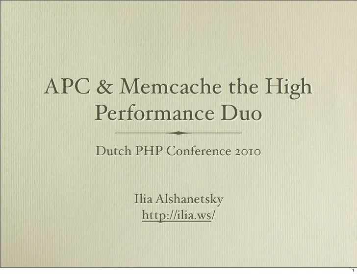 APC & Memcache the High     Performance Duo     Dutch PHP Conference 2010            Ilia Alshanetsky            http://il...