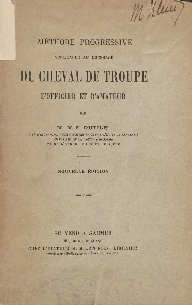 MÉTHODE PROGRESSIVE APPLICABLE AU DRESSAGE DU CHEVAL DE TROUPE D'OFFfCiER ET D'AMATEUR l'An M. M.-F. DUTILH CHEF D'ESCADRO...