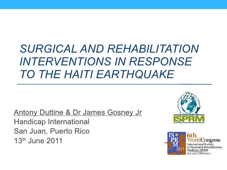 SURGICAL AND REHABILITATION INTERVENTIONS IN RESPONSE TO THE HAITI EARTHQUAKE   Antony Duttine & Dr James Gosney Jr Handic...