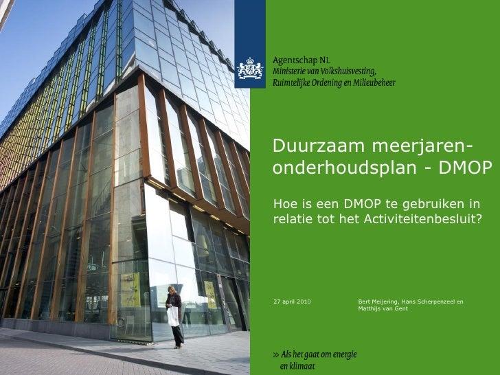 Duurzaam meerjaren-onderhoudsplan - DMOPHoe is een DMOP te gebruiken inrelatie tot het Activiteitenbesluit?27 april 2010  ...
