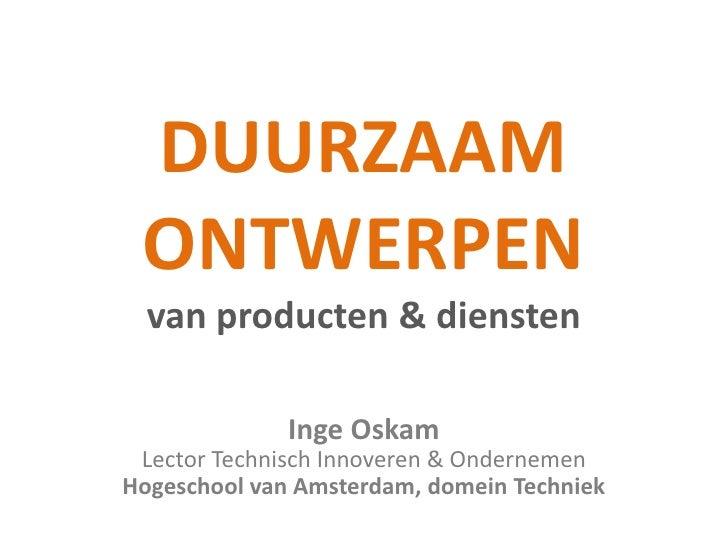 DUURZAAM ONTWERPEN van producten & diensten <br />Inge Oskam<br />Lector Technisch Innoveren & Ondernemen<br />Hogeschool ...