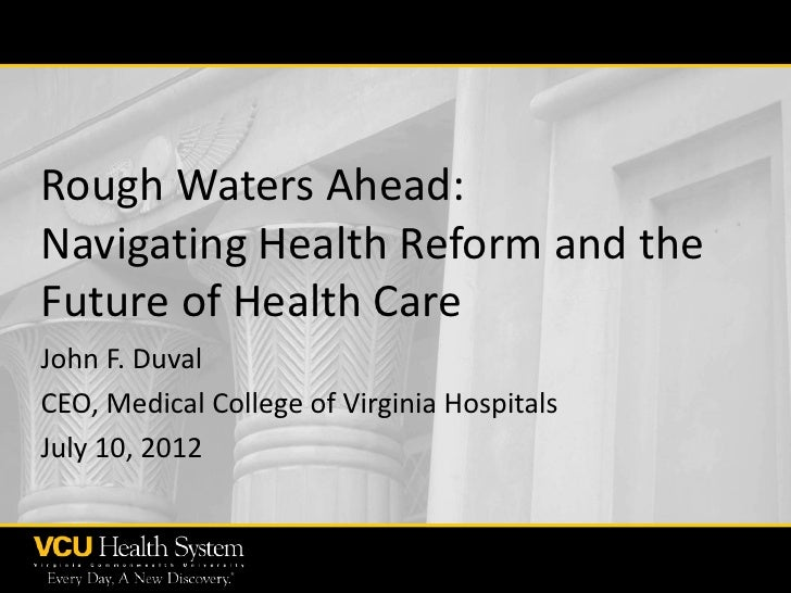 Rough Waters Ahead:Navigating Health Reform and theFuture of Health CareJohn F. DuvalCEO, Medical College of Virginia Hosp...
