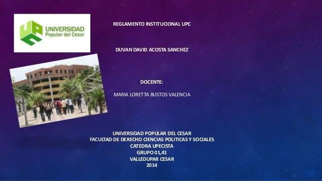 REGLAMENTO INSTITUCIONAL UPC  DUVAN DAVID ACOSTA SANCHEZ  DOCENTE:  MARIA LORETTA BUSTOS VALENCIA  UNIVERSIDAD POPULAR DEL...