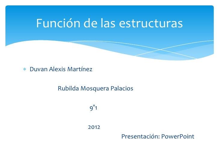 Función de las estructurasDuvan Alexis Martínez         Rubilda Mosquera Palacios                    9°1                  ...