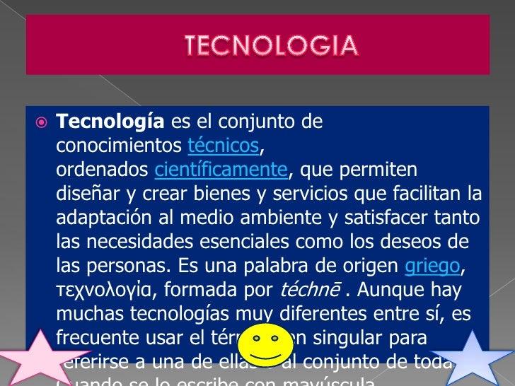    Tecnología es el conjunto de    conocimientos técnicos,    ordenados científicamente, que permiten    diseñar y crear ...