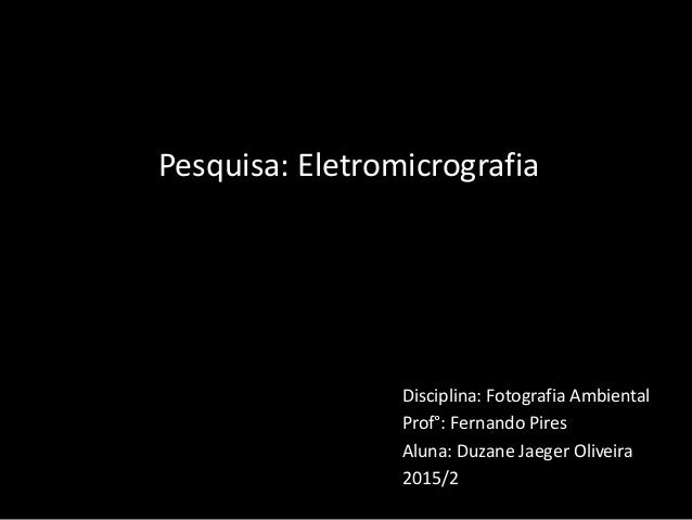 Disciplina: Fotografia Ambiental Prof°: Fernando Pires Aluna: Duzane Jaeger Oliveira 2015/2 Pesquisa: Eletromicrografia