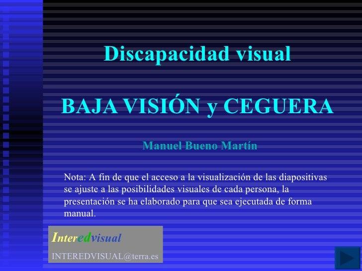 Discapacidad visual BAJA VISIÓN y CEGUERA I nter e d v isual [email_address] Manuel Bueno Martín Nota: A fin de que el acc...