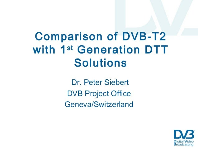 Comparison of DVB-T2 with 1st Generation DTT Solutions Dr. Peter Siebert DVB Project Office Geneva/Switzerland
