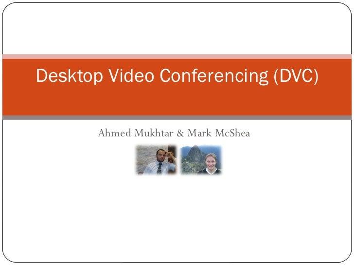 Ahmed Mukhtar & Mark McShea Desktop Video Conferencing (DVC)