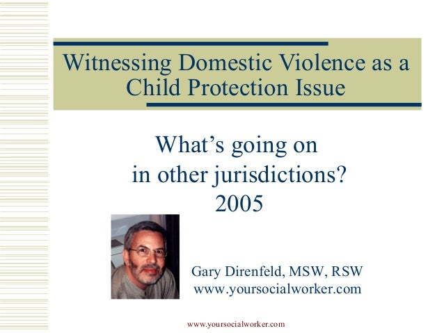 Witnessing Domestic Violence as a Child Protection Issue What's going on in other jurisdictions? 2005 Gary Direnfeld, MSW,...