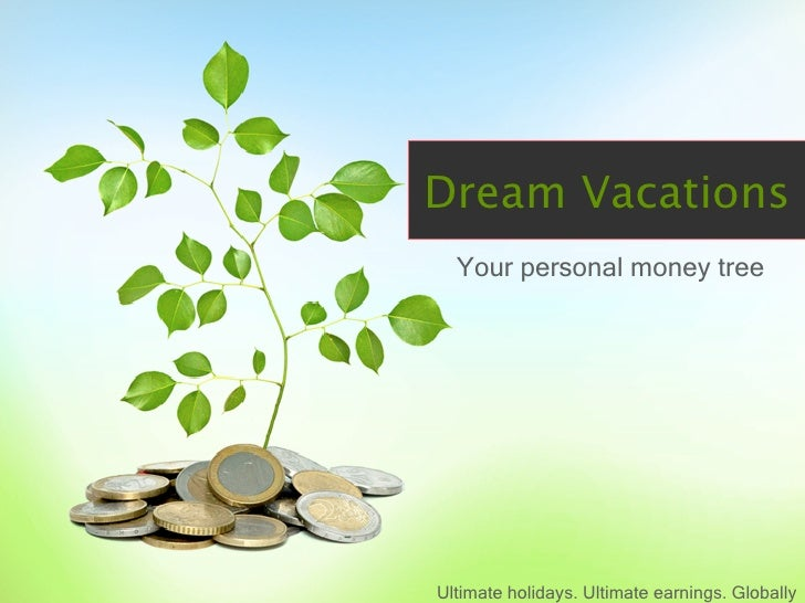Dream Vacations   Your personal money tree     Ultimate holidays. Ultimate earnings. Globally