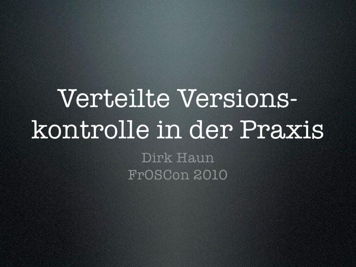 Verteilte Versions- kontrolle in der Praxis          Dirk Haun        FrOSCon 2010