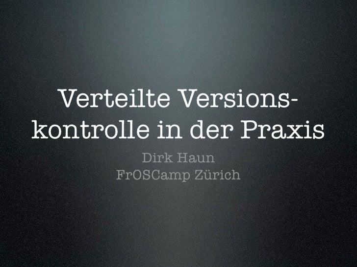 Verteilte Versions- kontrolle in der Praxis          Dirk Haun       FrOSCamp Zürich