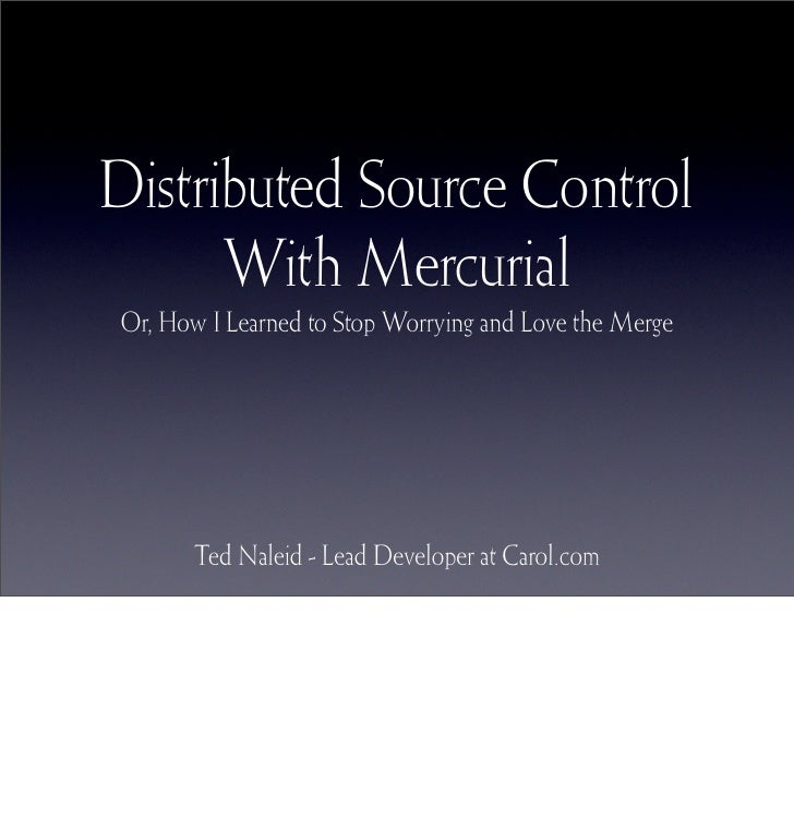 Distributed Source Control       With Mercurial Or, How I Learned to Stop Worrying and Love the Merge            Ted Nalei...